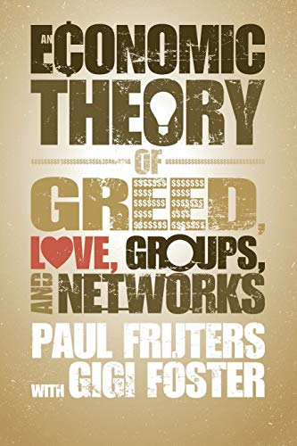 An Economic Theory of Greed, Love, Groups, and Networks by Gigi Foster and Paul Frijters